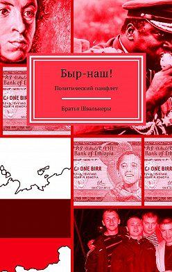 Братья Швальнеры - Быр-наш! Политический памфлет