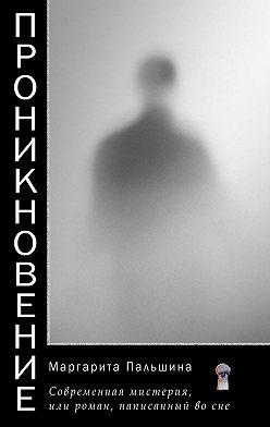 Маргарита Пальшина - Проникновение. Современная мистерия, или Роман, написанный во сне