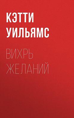 Кэтти Уильямс - Вихрь желаний