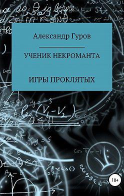 Александр Гуров - Ученик некроманта. Игры Проклятых