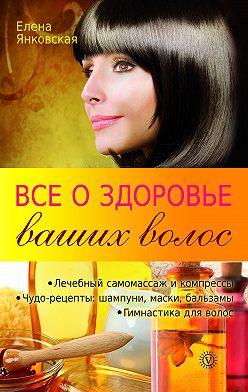 Елена Янковская - Все о здоровье ваших волос