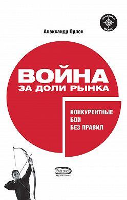 Александр Орлов - Война за доли рынка: конкурентные бои без правил