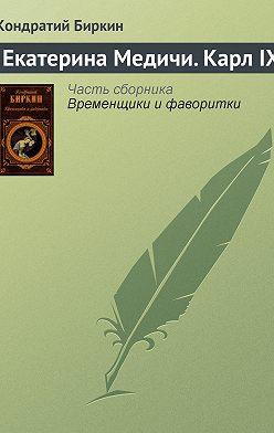 Кондратий Биркин - Екатерина Медичи. Карл IX