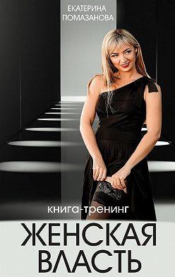 Екатерина Помазанова - Женская власть. Книга-тренинг