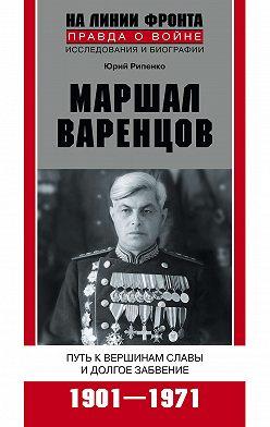 Юрий Рипенко - Маршал Варенцов. Путь к вершинам славы и долгое забвение. 1901-1971