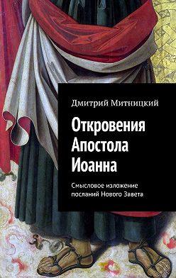 Дмитрий Митницкий - Откровения Апостола Иоанна. Смысловое изложение посланий Нового Завета