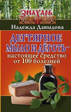 Надежда Давыдова - Дегтярное мыло и деготь – настоящее средство от 100 болезней