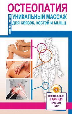 Татьяна Коган - Остеопатия. Уникальный массаж для связок, костей и мышц