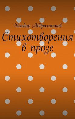 Ильдар Абдрахманов - Стихотворения впрозе. Сборник изшести стихотворений впрозе