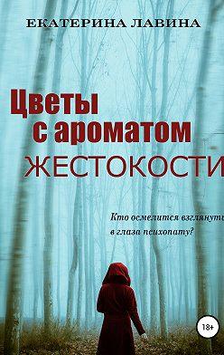 Екатерина Лавина - Цветы с ароматом жестокости