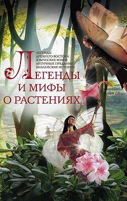 Неустановленный автор - Легенды и мифы о растениях. Легенды Древнего Востока, языческие мифы, античные предания, библейские истории