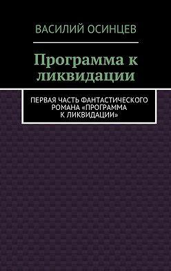 Василий Осинцев - Программа к ликвидации. Первая часть фантастического романа «Программа к ликвидации»