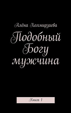 Алёна Холмирзаева - Подобный Богу мужчина. Книга1