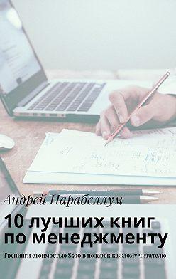 Андрей Парабеллум - 10лучших книг поменеджменту. Тренинги стоимостью$500вподарок каждому читателю
