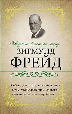 Зигмунд Фрейд - Введение в психоанализ. С комментариями и объяснениями