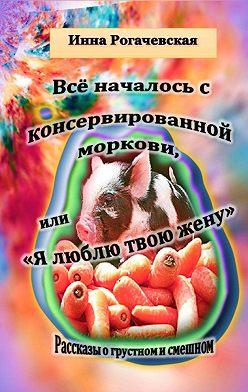 Инна Рогачевская - Все началось с консервированной моркови, или Я люблю твою жену. Рассказы о грустном и смешном