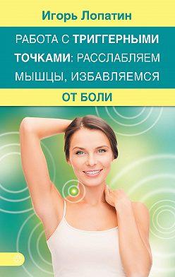 Игорь Лопатин - Работа с триггерными точками: расслабляем мышцы, избавляемся от боли