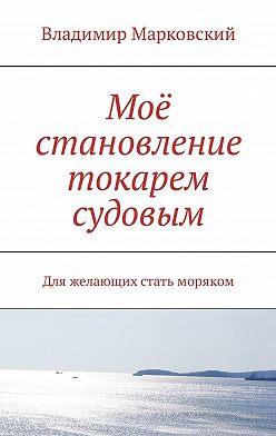 Владимир Марковский - Моё становление токарем судовым. Для желающих стать моряком