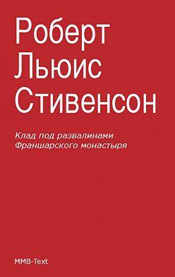 Роберт Льюис Стивенсон - Клад под развалинами Франшарского монастыря (сборник)