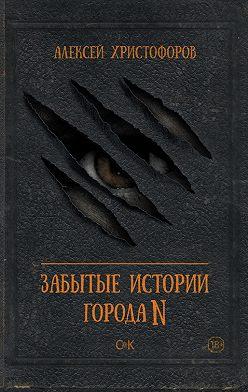 Алексей Христофоров - Забытые истории города N