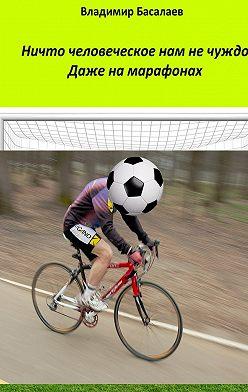 Владимир Басалаев - Ничто человеческое нам не чуждо. Даже на марафонах