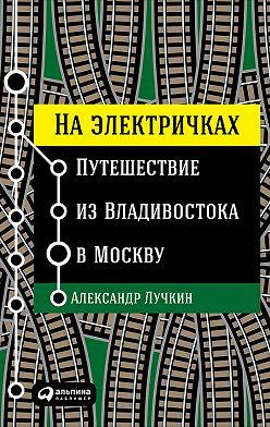 Александр Лучкин - На электричках: Путешествие из Владивостока в Москву