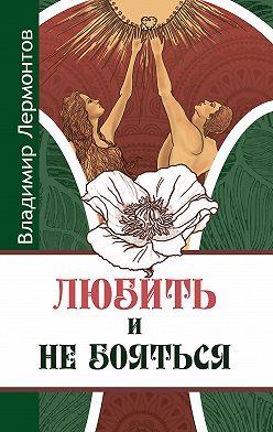 Владимир Лермонтов - Любить и не бояться