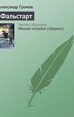 Александр Громов - Фальстарт