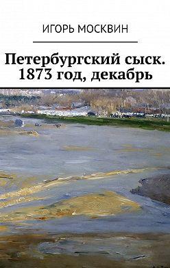 Игорь Москвин - Петербургский сыск. 1873год, декабрь