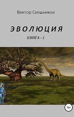 Виктор Свешников - Эволюция. Книга 1