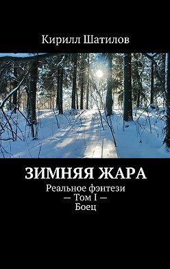 Кирилл Шатилов - Зимняяжара. Реальное фэнтези– ТомI–Боец