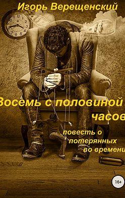 Игорь Верещенский - Восемь с половиной часов