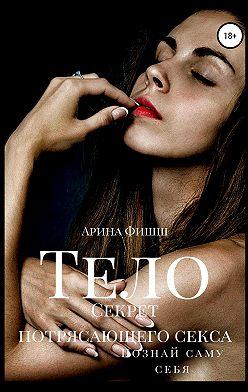 Арина Фишш - Тело. Секрет потрясающего секса. Познай саму себя