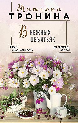 Татьяна Тронина - В нежных объятьях