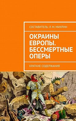 Леонид Михрин - Окраины Европы. Бессмертные оперы. Краткие содержания
