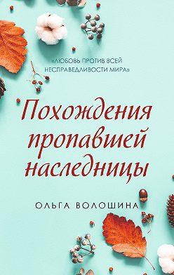 Ольга Волошина - Похождения пропавшей наследницы