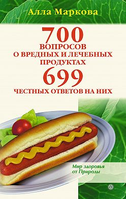 Алла Маркова - 700 вопросов о вредных и лечебных продуктах питания и 699 честных ответов на них
