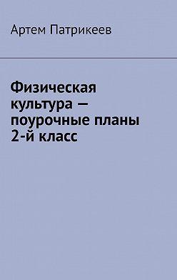 Артем Патрикеев - Физическая культура– поурочные планы. 2-йкласс