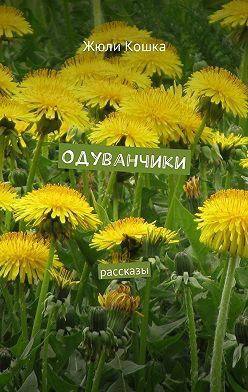Жюли Кошка - Одуванчики. Рассказы