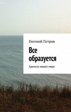 Евгений Петров - Все образуется. Хроника новогомира