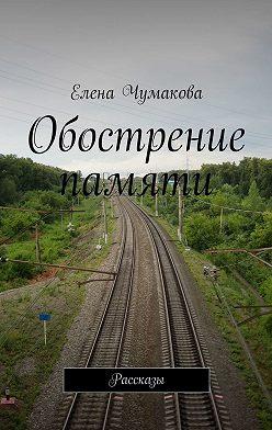 Елена Чумакова - Обострение памяти. Рассказы