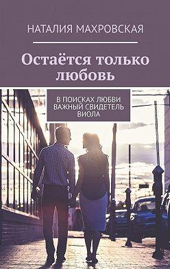 Наталия Махровская - Остаётся только любовь. Впоисках любви. Важный свидетель. Виола