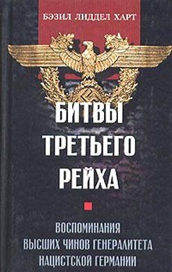 Генри Лиддел Гарт - Битвы Третьего рейха. Воспоминания высших чинов генералитета нацистской Германии