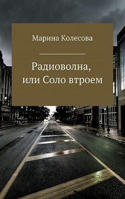 Марина Колесова - Радиоволна, или Соло втроем