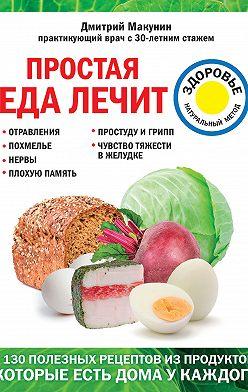 Дмитрий Макунин - Простая еда лечит: отравления, похмелье, нервы, плохую память, простуду и грипп