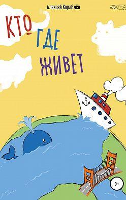 Алексей Кораблёв - Кто где живёт