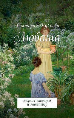 Виктория Чуйкова - Любаша. Сборник рассказов иминиатюр