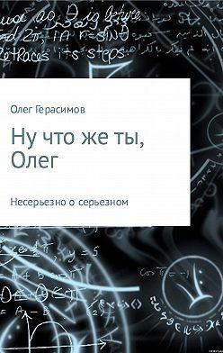 Олег Герасимов - Ну что же ты, Олег