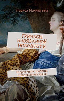 Лариса Малмыгина - Гримасы навязанной молодости. Вторая книга трилогии «Неприкаянная душа»
