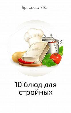 Валентина Ерофеева - 10 блюд для стройных